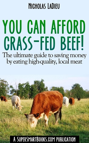 You Can Afford Grass-Fed Beef! - The ultimate guide to saving money by eating high-quality, local meat!